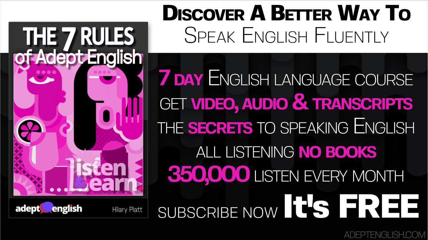 In our free English course, The 7 Rules Of Adept English, we share with you valuable learning techniques that will change the way you think about learning to speak in a new language.